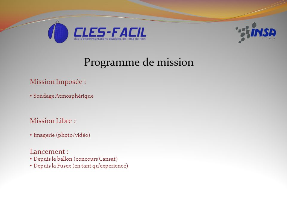 Programme de mission Mission Imposée : Sondage Atmosphérique Mission Libre : Imagerie (photo/vidéo) Lancement : Depuis le ballon (concours Cansat) Depuis la Fusex (en tant quexperience)