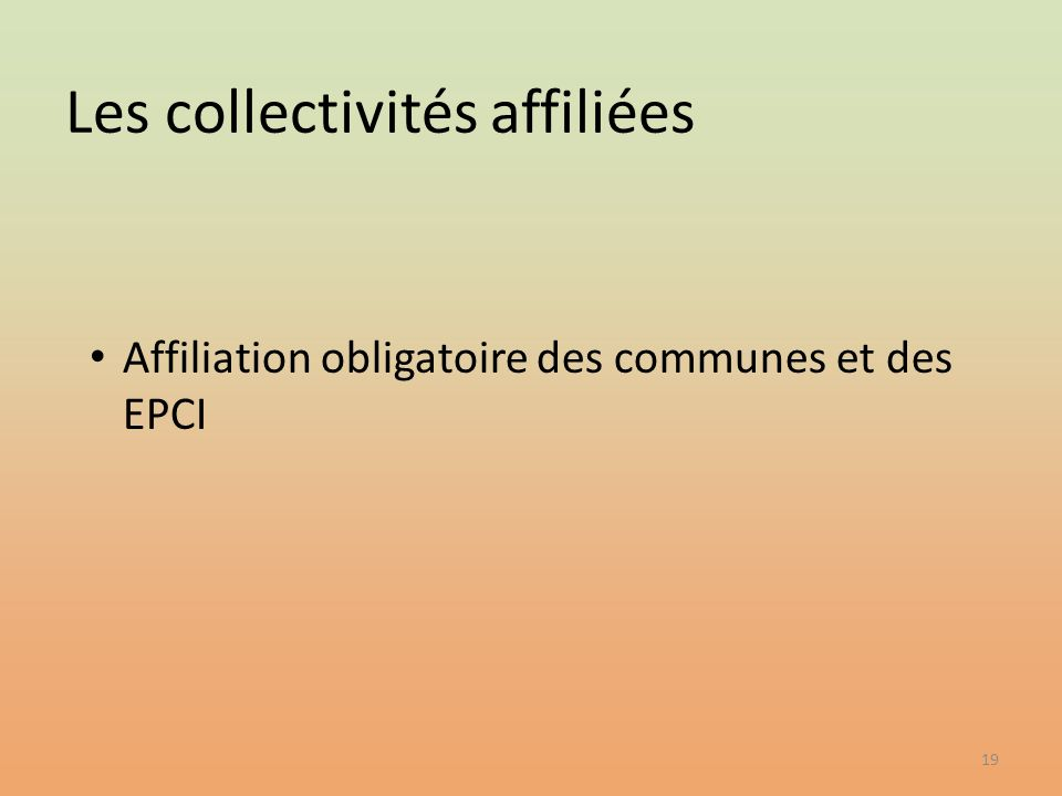 19 Affiliation obligatoire des communes et des EPCI Les collectivités affiliées