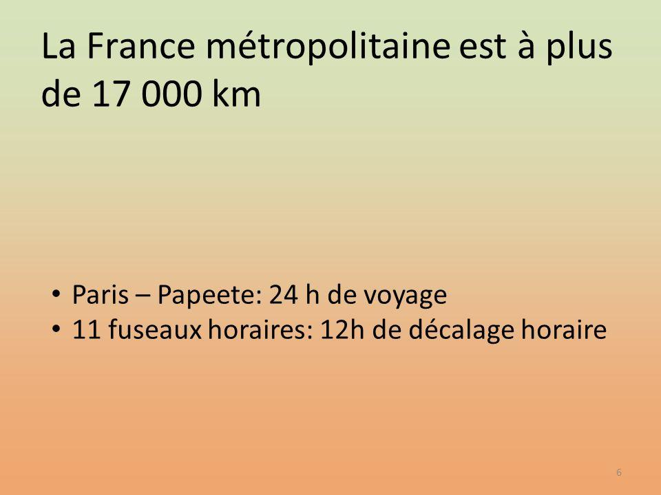 6 Paris – Papeete: 24 h de voyage 11 fuseaux horaires: 12h de décalage horaire La France métropolitaine est à plus de 17 000 km