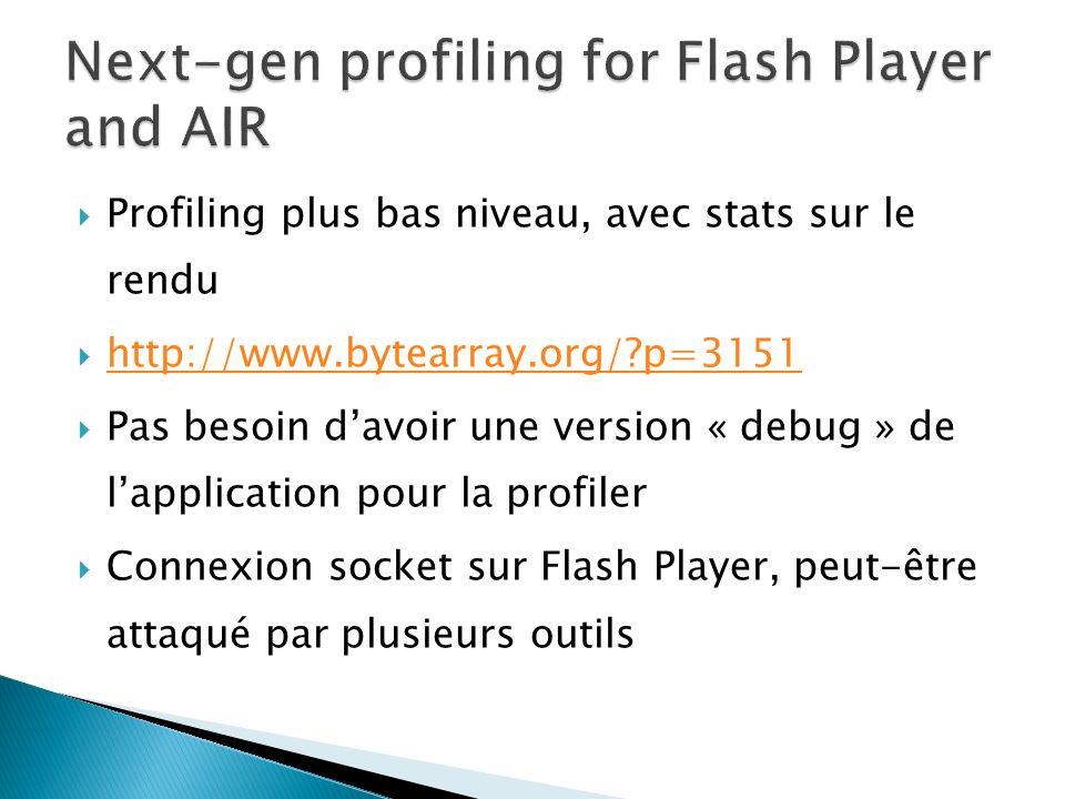 Profiling plus bas niveau, avec stats sur le rendu http://www.bytearray.org/ p=3151 Pas besoin davoir une version « debug » de lapplication pour la profiler Connexion socket sur Flash Player, peut-être attaqué par plusieurs outils