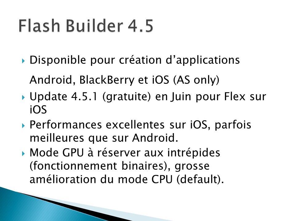 Disponible pour création dapplications Android, BlackBerry et iOS (AS only) Update 4.5.1 (gratuite) en Juin pour Flex sur iOS Performances excellentes sur iOS, parfois meilleures que sur Android.