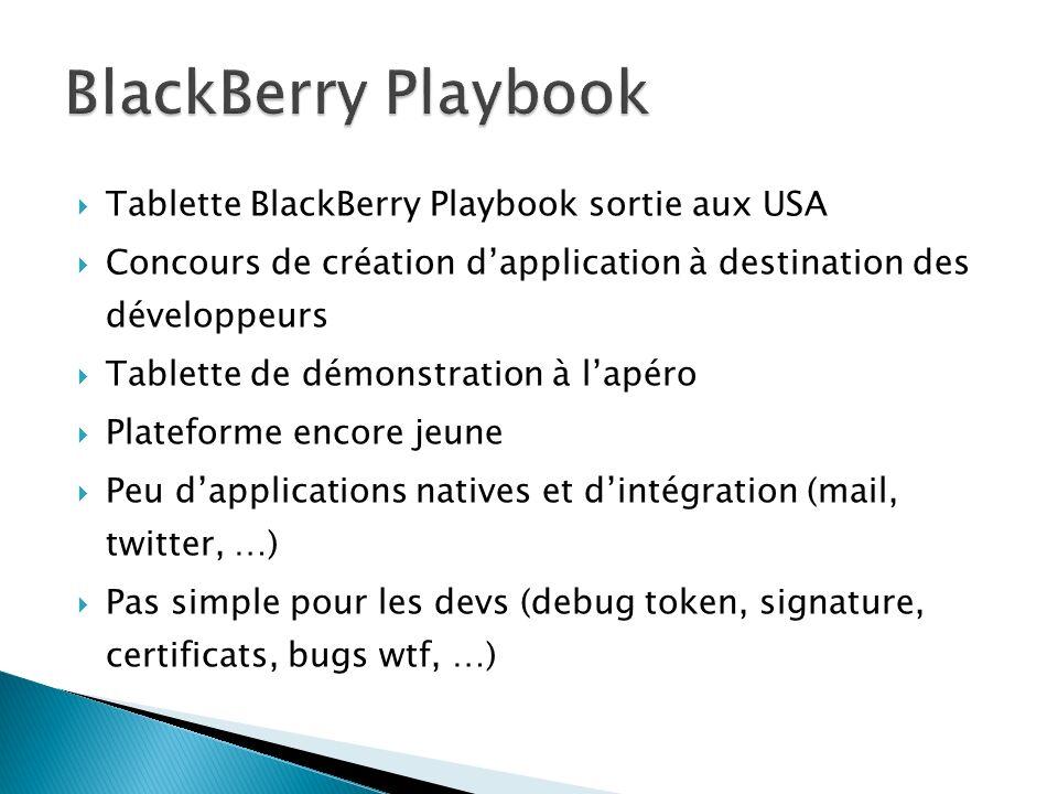 Tablette BlackBerry Playbook sortie aux USA Concours de création dapplication à destination des développeurs Tablette de démonstration à lapéro Plateforme encore jeune Peu dapplications natives et dintégration (mail, twitter, …) Pas simple pour les devs (debug token, signature, certificats, bugs wtf, …)