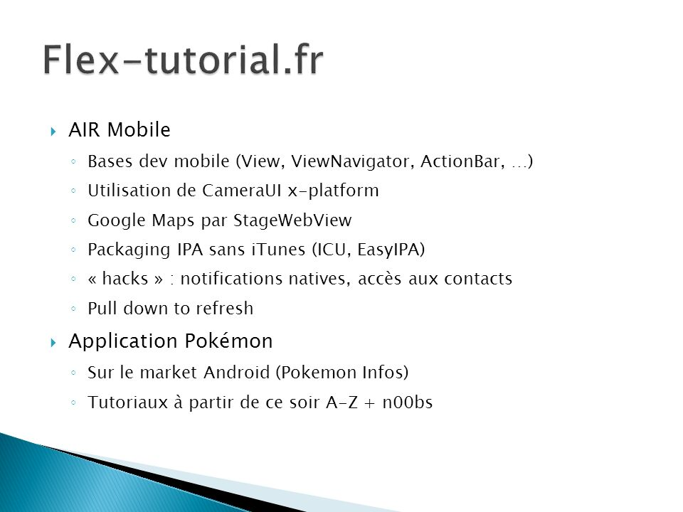 AIR Mobile Bases dev mobile (View, ViewNavigator, ActionBar, …) Utilisation de CameraUI x-platform Google Maps par StageWebView Packaging IPA sans iTunes (ICU, EasyIPA) « hacks » : notifications natives, accès aux contacts Pull down to refresh Application Pokémon Sur le market Android (Pokemon Infos) Tutoriaux à partir de ce soir A-Z + n00bs