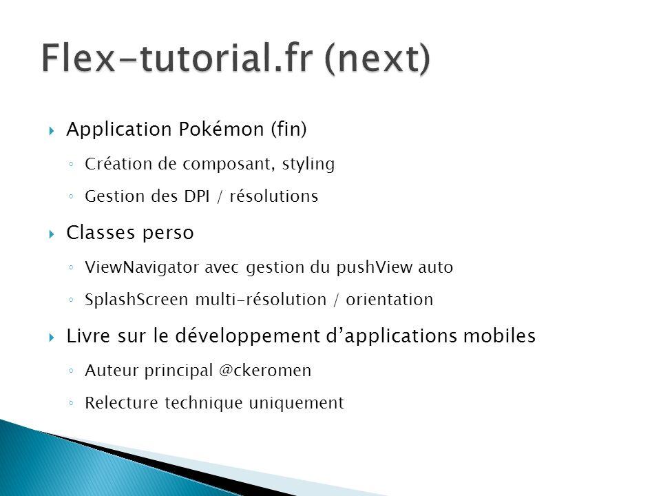 Application Pokémon (fin) Création de composant, styling Gestion des DPI / résolutions Classes perso ViewNavigator avec gestion du pushView auto Splas