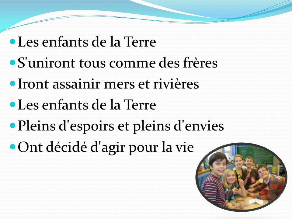Les enfants de la Terre S'uniront tous comme des frères Iront assainir mers et rivières Les enfants de la Terre Pleins d'espoirs et pleins d'envies On