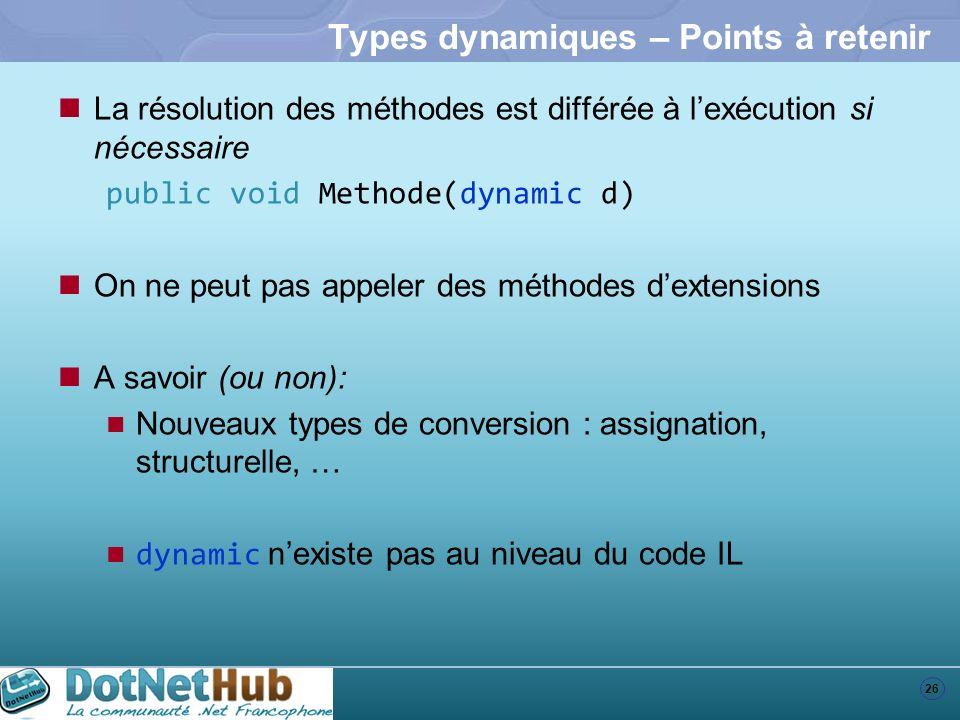 26 Types dynamiques – Points à retenir La résolution des méthodes est différée à lexécution si nécessaire public void Methode(dynamic d) On ne peut pa