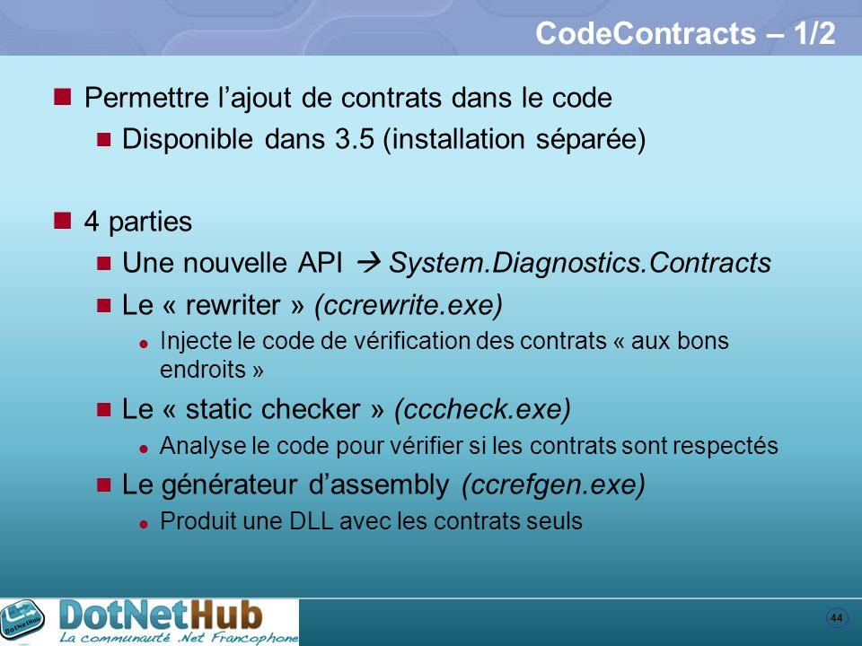 44 CodeContracts – 1/2 Permettre lajout de contrats dans le code Disponible dans 3.5 (installation séparée) 4 parties Une nouvelle API System.Diagnost