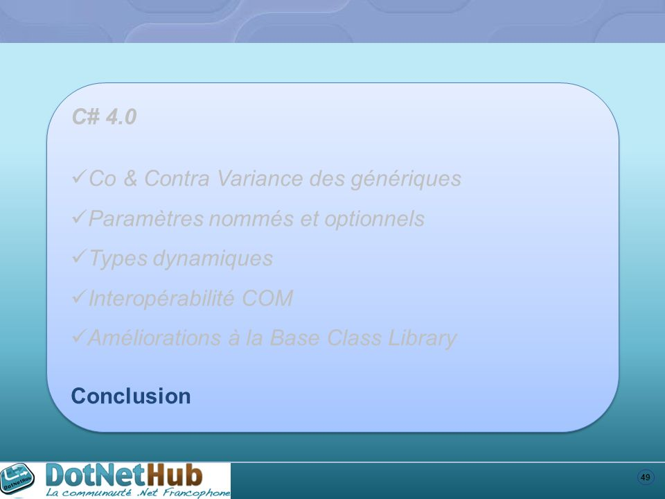 49 C# 4.0 Co & Contra Variance des génériques Paramètres nommés et optionnels Types dynamiques Interopérabilité COM Améliorations à la Base Class Libr