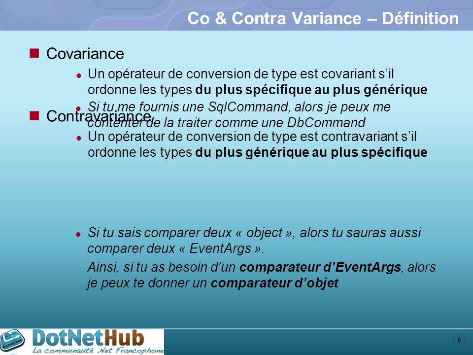 7 Co & Contra Variance – Les delegates – 1/2 public class Employé { } public class Développeur : Employé { } class Program { static Employé CréeEmployé() { return null; } static Développeur CréeDéveloppeur() { return null; } static void Main(string[] args) { var créeEmployé = new Func (CréeEmployé); Employé employé1 = créeEmployé(); var créeDeveloppeur = new Func (CréeDéveloppeur); Employé employé2 = créeDeveloppeur(); } public class Employé { } public class Développeur : Employé { } class Program { static Employé CréeEmployé() { return null; } static Développeur CréeDéveloppeur() { return null; } } Func Les delegates sont covariants