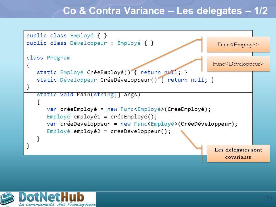 8 Co & Contra Variance – Les delegates – 2/2 void MonHandler(object sender, EventArgs e) { } TextBox txtBox = new TextBox(); txtBox.Click += MonHandler; txtBox.KeyDown += MonHandler; TextBox txtBox = new TextBox(); txtBox.Click += txtBox.KeyDown += Les delegates sont contravariants delegate void EventHandler(object sender, EventArgs e); delegate void KeyEventHandler(object sender, KeyEventArgs e);