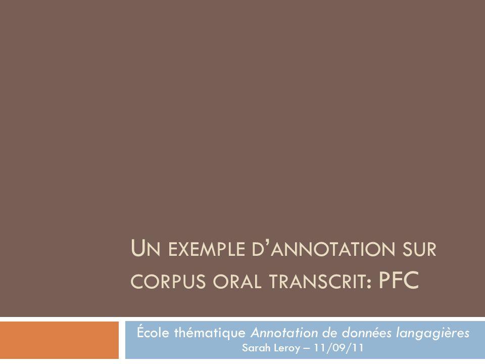 U N EXEMPLE D ANNOTATION SUR CORPUS ORAL TRANSCRIT : PFC École thématique Annotation de données langagières Sarah Leroy – 11/09/11