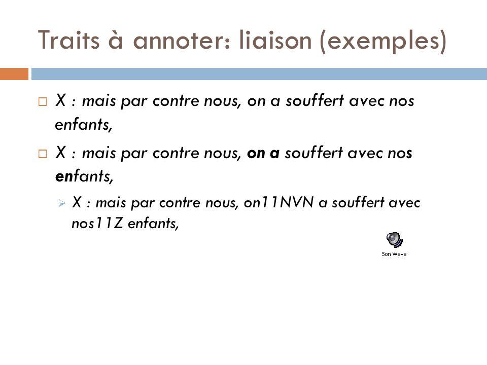 Traits à annoter: liaison (exemples) X : mais par contre nous, on a souffert avec nos enfants, X : mais par contre nous, on11NVN a souffert avec nos11