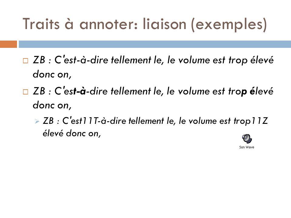 Traits à annoter: liaison (exemples) ZB : C'est-à-dire tellement le, le volume est trop élevé donc on, ZB : C'est11T-à-dire tellement le, le volume es