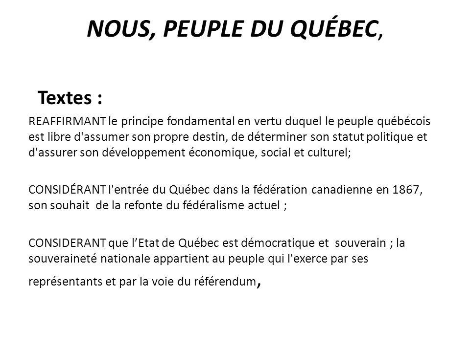 NOUS, PEUPLE DU QUÉBEC, Textes : REAFFIRMANT le principe fondamental en vertu duquel le peuple québécois est libre d assumer son propre destin, de déterminer son statut politique et d assurer son développement économique, social et culturel; CONSIDÉRANT l entrée du Québec dans la fédération canadienne en 1867, son souhait de la refonte du fédéralisme actuel ; CONSIDERANT que lEtat de Québec est démocratique et souverain ; la souveraineté nationale appartient au peuple qui l exerce par ses représentants et par la voie du référendum,