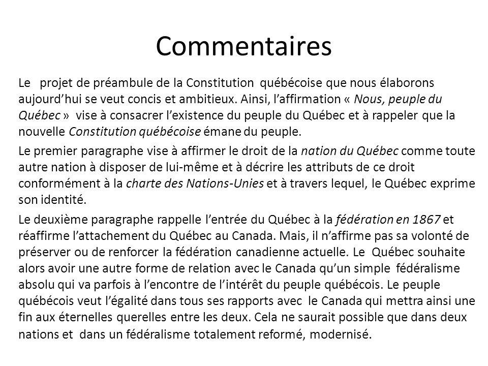 Commentaires Le projet de préambule de la Constitution québécoise que nous élaborons aujourdhui se veut concis et ambitieux. Ainsi, laffirmation « Nou
