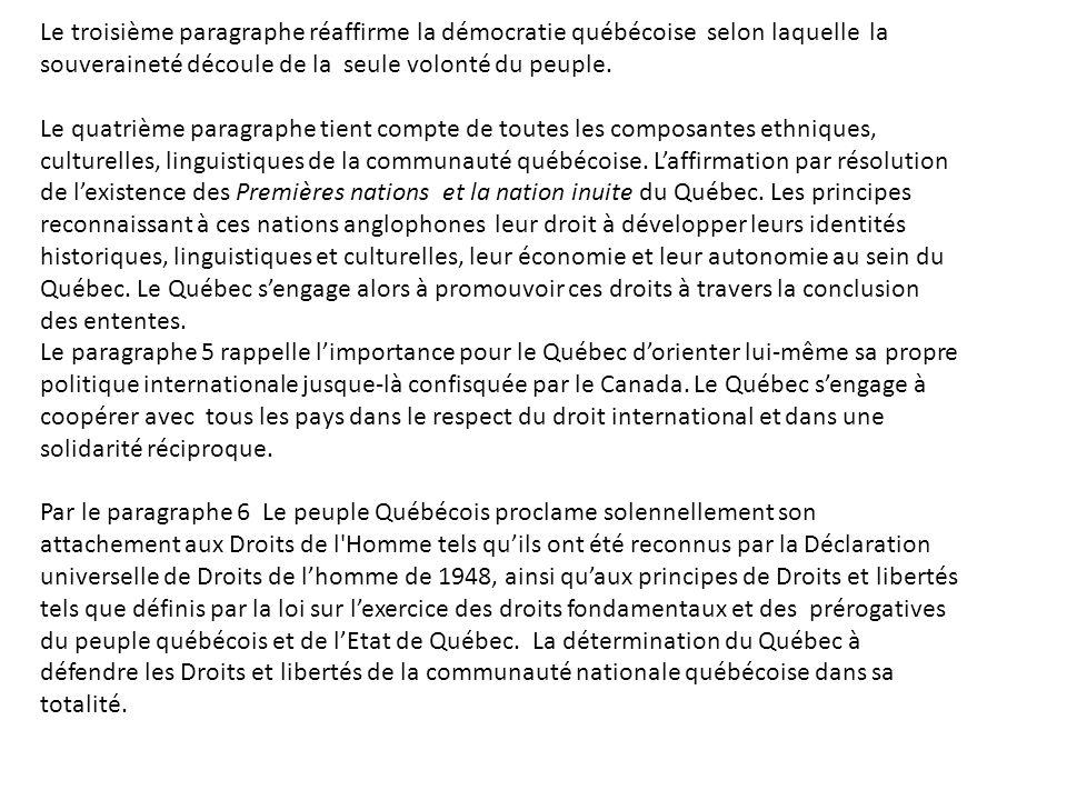 Le troisième paragraphe réaffirme la démocratie québécoise selon laquelle la souveraineté découle de la seule volonté du peuple. Le quatrième paragrap