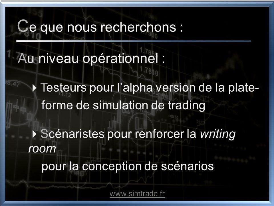 C e que nous recherchons : Au niveau opérationnel : Testeurs pour lalpha version de la plate- forme de simulation de trading Scénaristes pour renforcer la writing room pour la conception de scénarios www.simtrade.fr