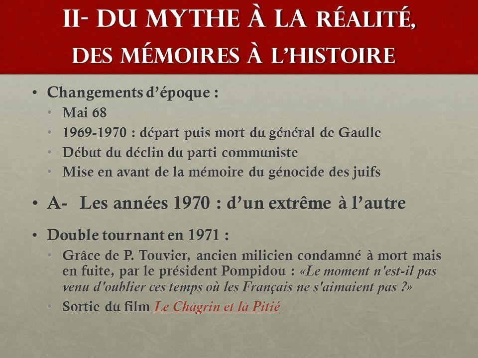 II- du mythe à la réalité, des mémoires à lhistoire Changements dépoque : Changements dépoque : Mai 68 Mai 68 1969-1970 : départ puis mort du général