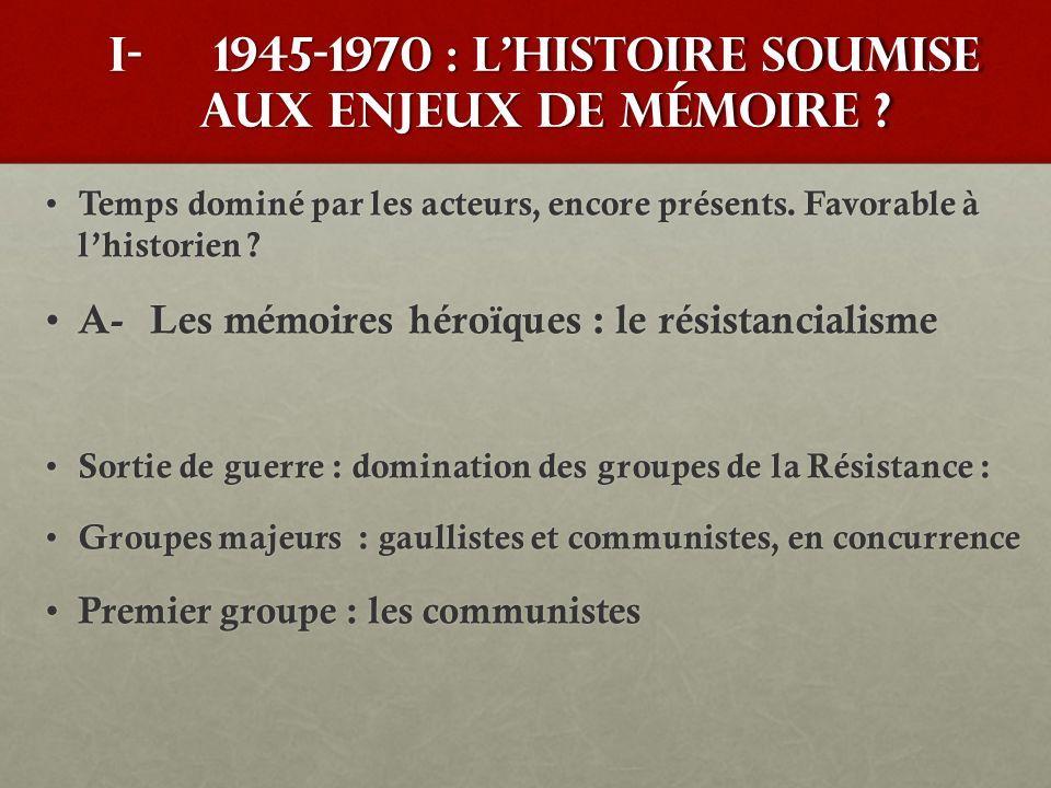 I-1945-1970 : lhistoire soumise aux enjeux de mémoire ? Temps dominé par les acteurs, encore présents. Favorable à lhistorien ? Temps dominé par les a