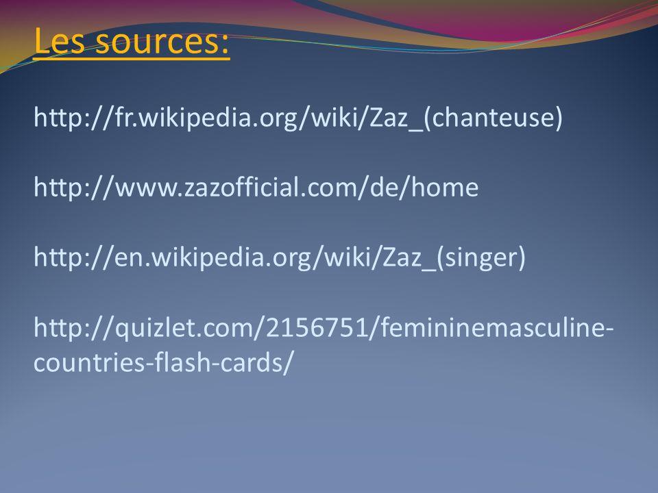Les sources: http://fr.wikipedia.org/wiki/Zaz_(chanteuse) http://www.zazofficial.com/de/home http://en.wikipedia.org/wiki/Zaz_(singer) http://quizlet.com/2156751/femininemasculine- countries-flash-cards/