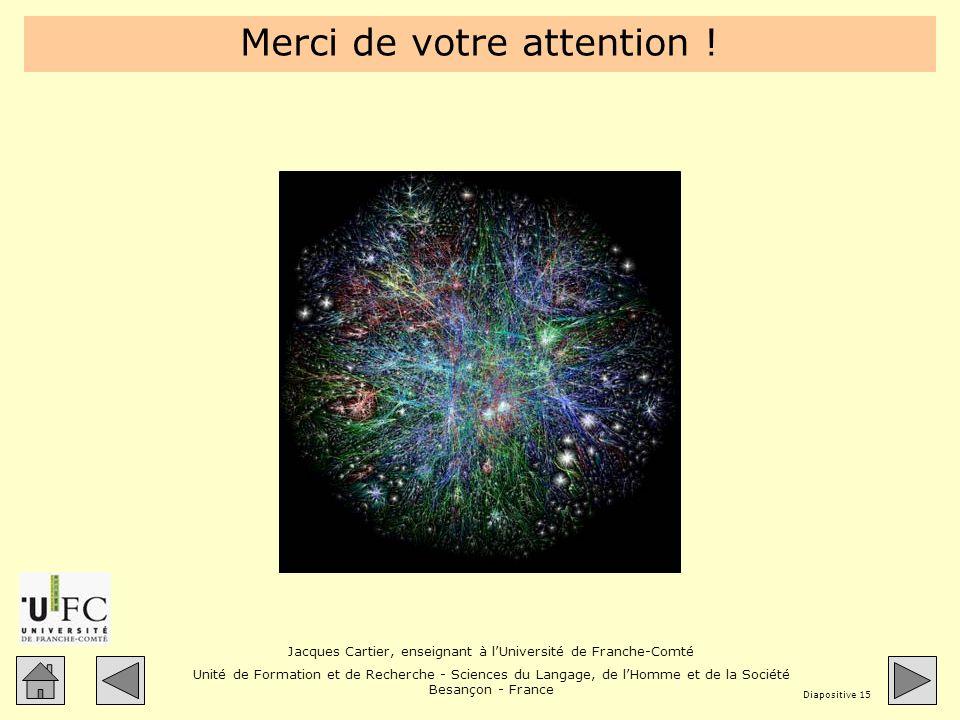 Jacques Cartier, enseignant à lUniversité de Franche-Comté Unité de Formation et de Recherche - Sciences du Langage, de lHomme et de la Société Besançon - France Diapositive 15 Merci de votre attention !