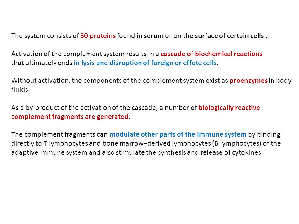 The system consists of 30 proteins found in serum or on the surface of certain cells. Activation of the complement system results in a cascade of bioc