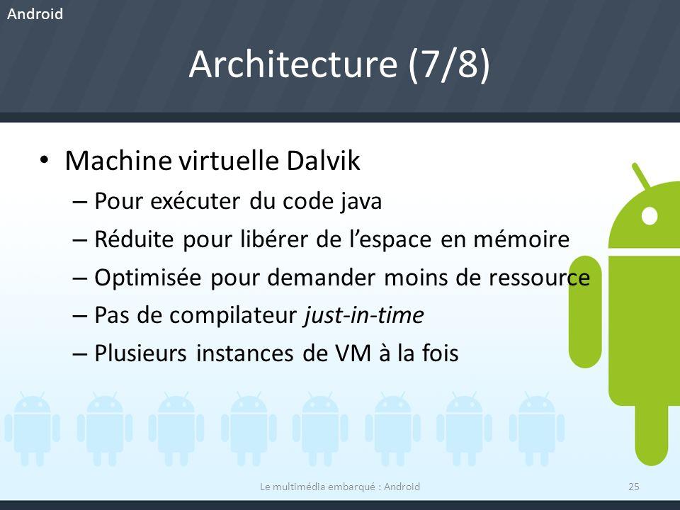 Architecture (7/8) Machine virtuelle Dalvik – Pour exécuter du code java – Réduite pour libérer de lespace en mémoire – Optimisée pour demander moins