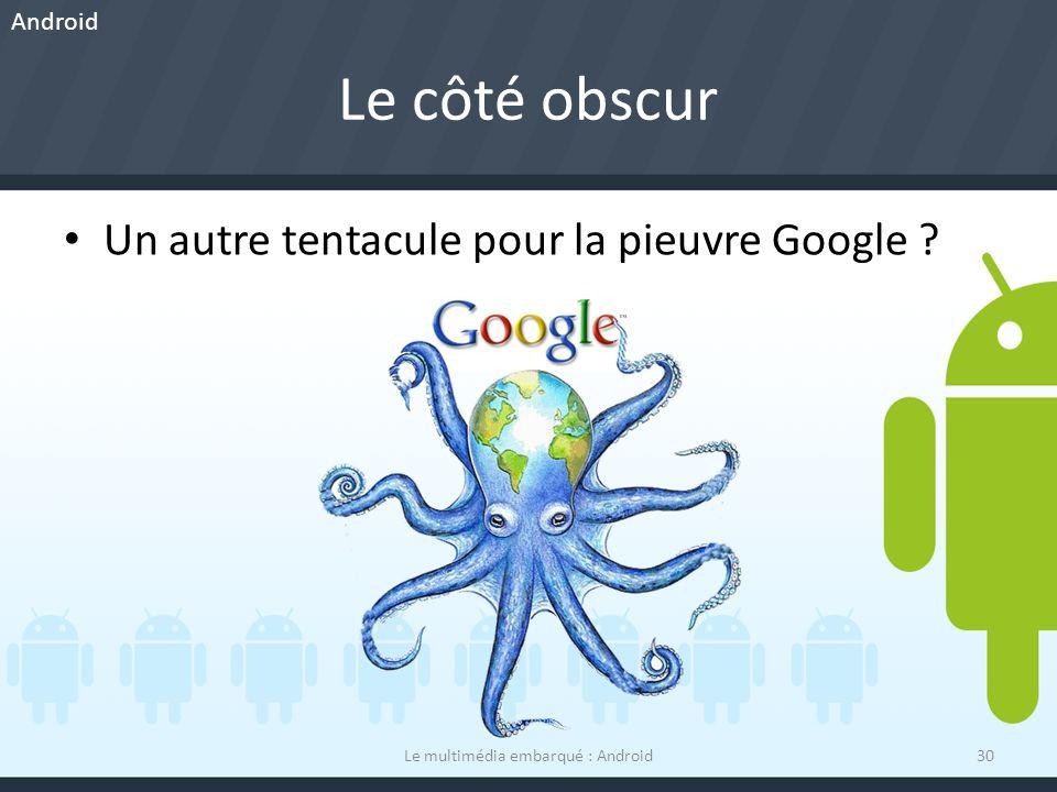 Le côté obscur Le multimédia embarqué : Android30 Un autre tentacule pour la pieuvre Google ? Android