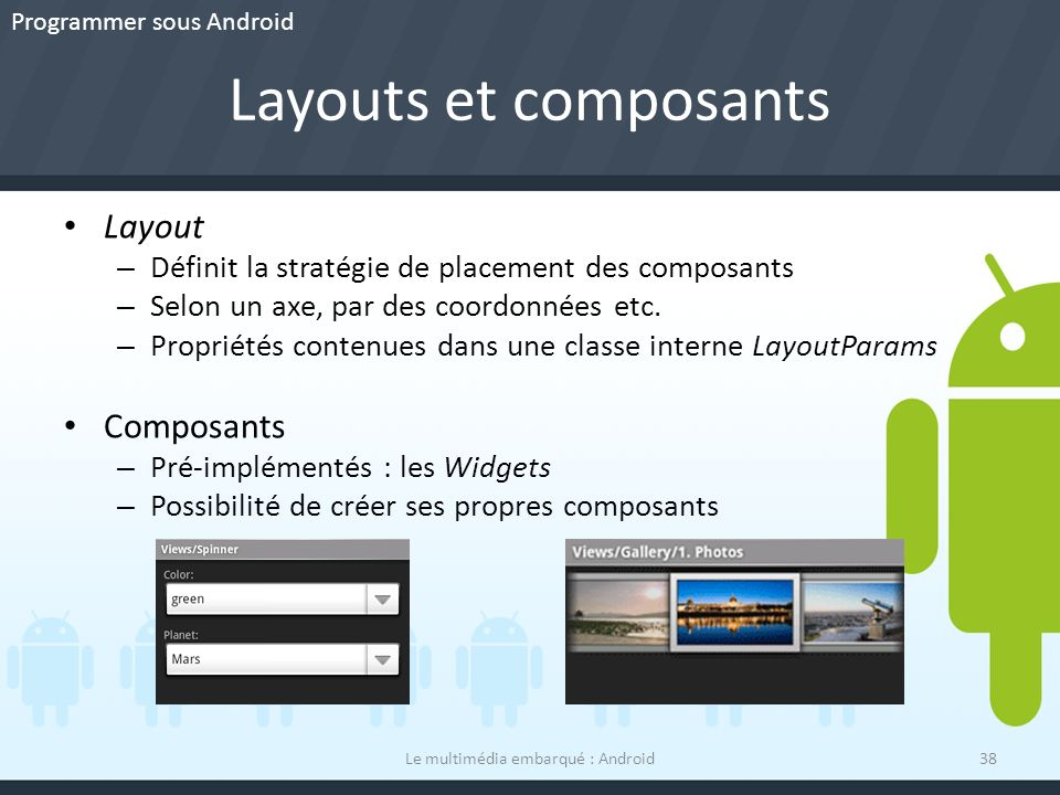 Layouts et composants Le multimédia embarqué : Android38 Layout – Définit la stratégie de placement des composants – Selon un axe, par des coordonnées