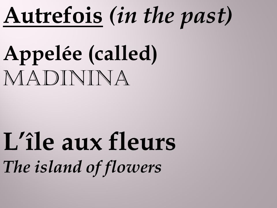 Autrefois (in the past) Appelée (called) MADININA Lîle aux fleurs The island of flowers