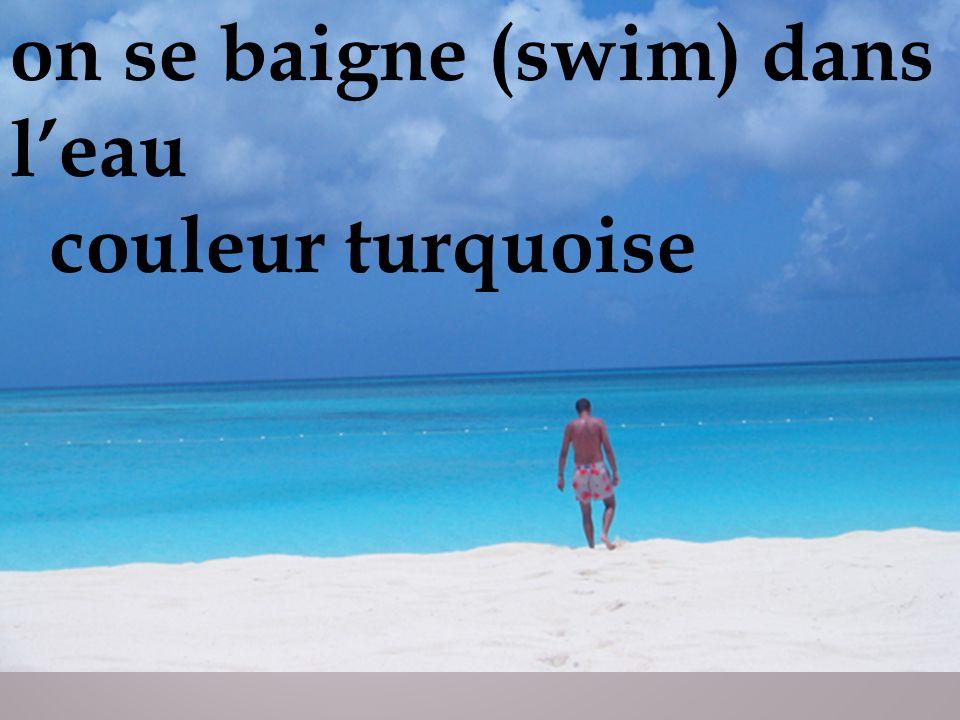 on se baigne (swim) dans leau couleur turquoise