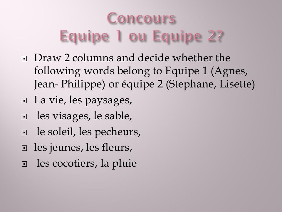 Draw 2 columns and decide whether the following words belong to Equipe 1 (Agnes, Jean- Philippe) or équipe 2 (Stephane, Lisette) La vie, les paysages,