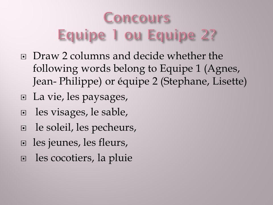 Draw 2 columns and decide whether the following words belong to Equipe 1 (Agnes, Jean- Philippe) or équipe 2 (Stephane, Lisette) La vie, les paysages, les visages, le sable, le soleil, les pecheurs, les jeunes, les fleurs, les cocotiers, la pluie