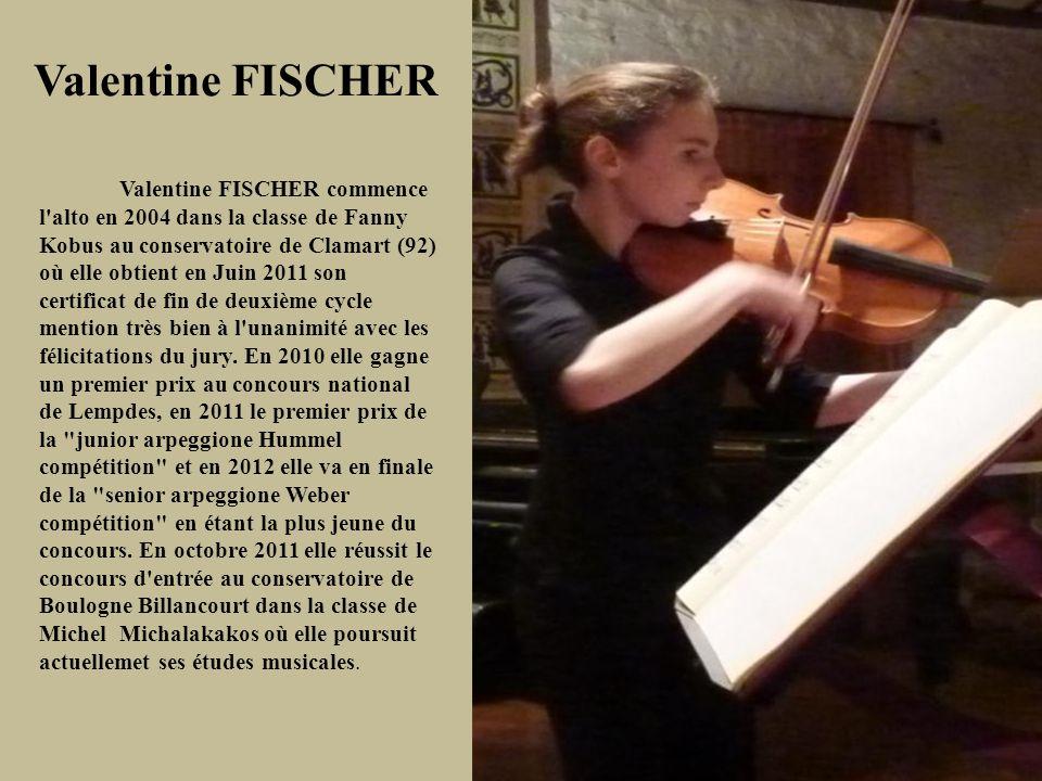 Valentine FISCHER Valentine FISCHER commence l alto en 2004 dans la classe de Fanny Kobus au conservatoire de Clamart (92) où elle obtient en Juin 2011 son certificat de fin de deuxième cycle mention très bien à l unanimité avec les félicitations du jury.