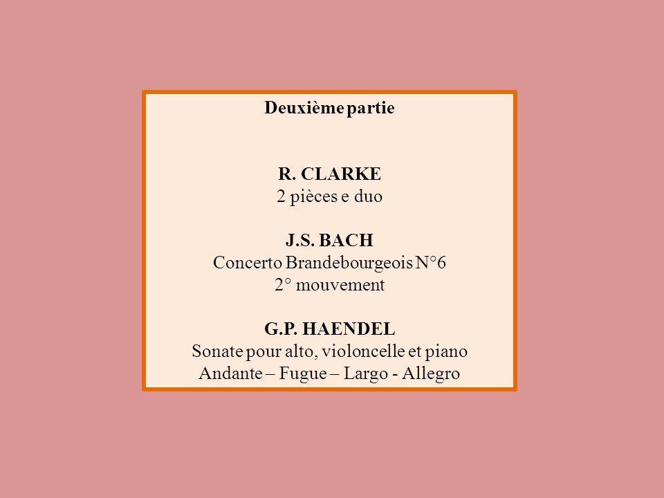 Deuxième partie R. CLARKE 2 pièces e duo J.S. BACH Concerto Brandebourgeois N°6 2° mouvement G.P. HAENDEL Sonate pour alto, violoncelle et piano Andan