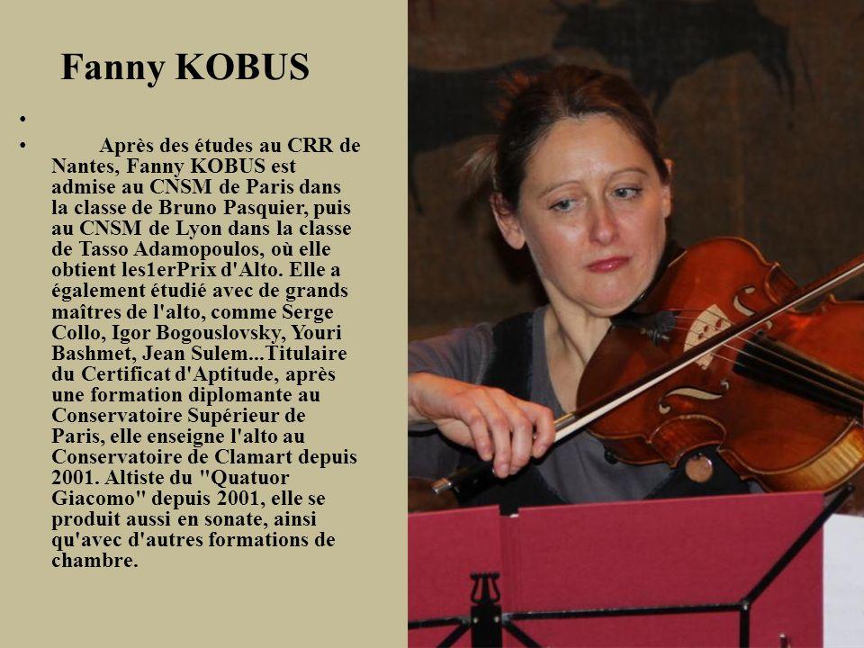 Fanny KOBUS Après des études au CRR de Nantes, Fanny KOBUS est admise au CNSM de Paris dans la classe de Bruno Pasquier, puis au CNSM de Lyon dans la classe de Tasso Adamopoulos, où elle obtient les1erPrix d Alto.