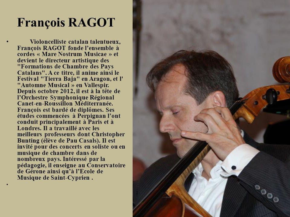 François RAGOT Violoncelliste catalan talentueux, François RAGOT fonde lensemble à cordes « Mare Nostrum Musicae » et devient le directeur artistique des Formations de Chambre des Pays Catalans .