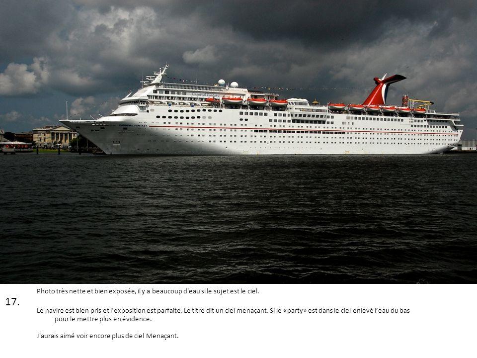 17. Photo très nette et bien exposée, il y a beaucoup d'eau si le sujet est le ciel. Le navire est bien pris et lexposition est parfaite. Le titre dit