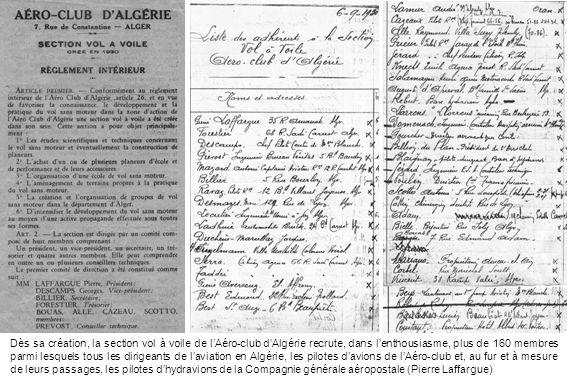 Dès sa création, la section vol à voile de lAéro-club dAlgérie recrute, dans lenthousiasme, plus de 160 membres parmi lesquels tous les dirigeants de laviation en Algérie, les pilotes davions de lAéro-club et, au fur et à mesure de leurs passages, les pilotes dhydravions de la Compagnie générale aéropostale (Pierre Laffargue)