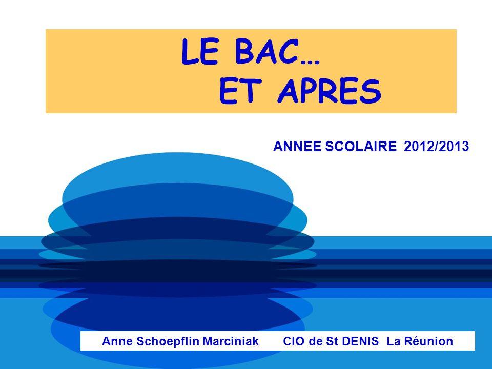 LE BAC… ET APRES ANNEE SCOLAIRE 2012/2013 Anne Schoepflin Marciniak CIO de St DENIS La Réunion