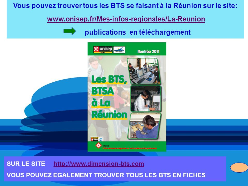 Vous pouvez trouver tous les BTS se faisant à la Réunion sur le site: www.onisep.fr/Mes-infos-regionales/La-Reunion publications en téléchargement SUR