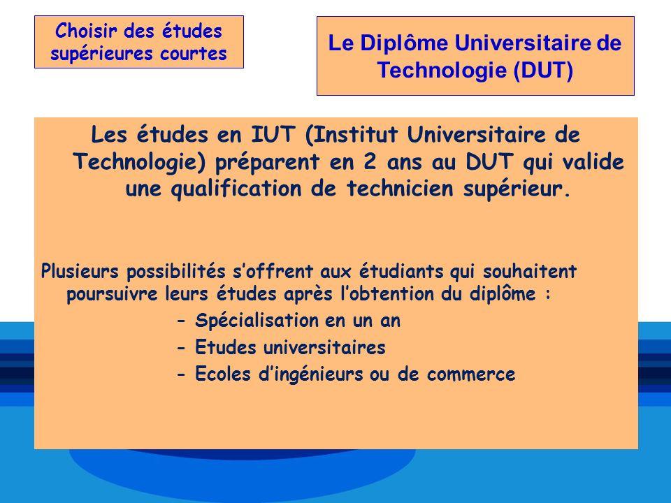 Choisir des études supérieures courtes Les études en IUT (Institut Universitaire de Technologie) préparent en 2 ans au DUT qui valide une qualificatio