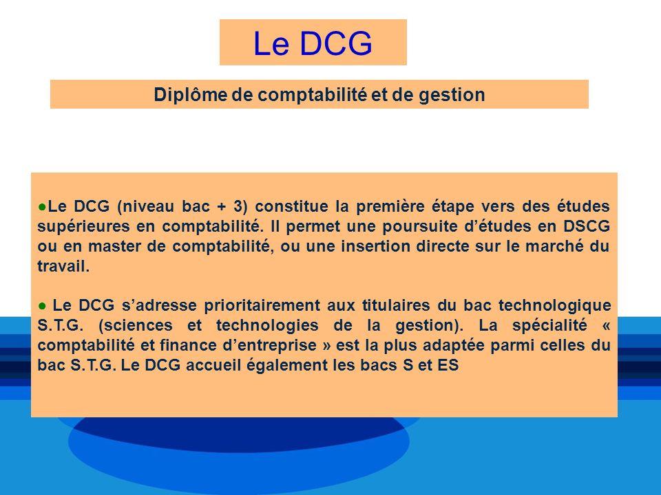 Le DCG Diplôme de comptabilité et de gestion Le DCG (niveau bac + 3) constitue la première étape vers des études supérieures en comptabilité. Il perme