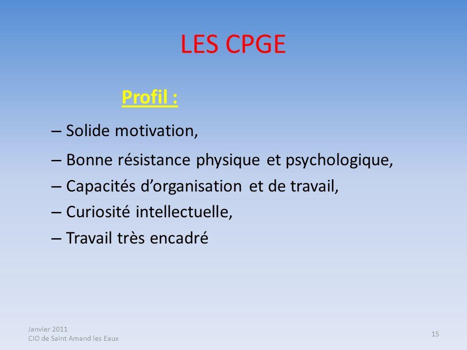Janvier 2011 CIO de Saint Amand les Eaux 15 LES CPGE Profil : – Solide motivation, – Bonne résistance physique et psychologique, – Capacités dorganisa