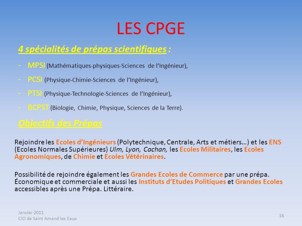 Janvier 2011 CIO de Saint Amand les Eaux 16 LES CPGE 4 spécialités de prépas scientifiques : -MPSI (Mathématiques-physiques-Sciences de lIngénieur), -