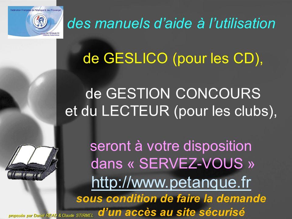 proposée par Daniel READ & Claude STIRMEL des manuels daide à lutilisation de GESLICO (pour les CD), de GESTION CONCOURS et du LECTEUR (pour les clubs), seront à votre disposition dans « SERVEZ-VOUS » http://www.petanque.fr sous condition de faire la demande dun accès au site sécurisé