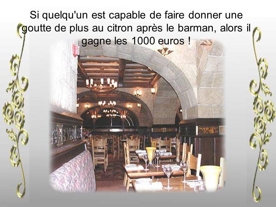 Si quelqu un est capable de faire donner une goutte de plus au citron après le barman, alors il gagne les 1000 euros !