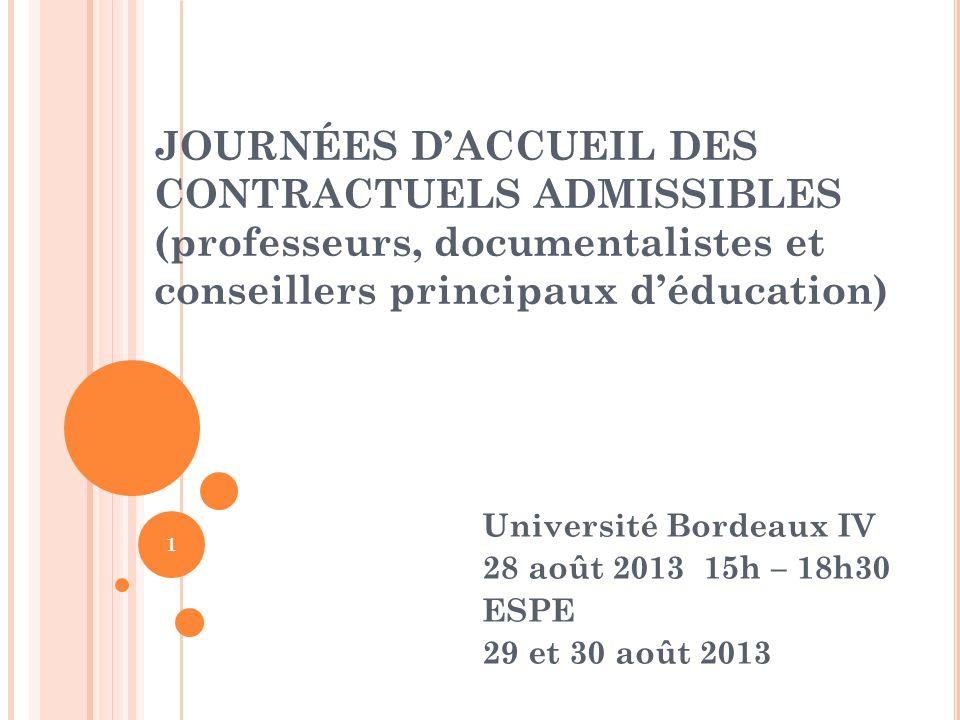 1 JOURNÉES DACCUEIL DES CONTRACTUELS ADMISSIBLES (professeurs, documentalistes et conseillers principaux déducation) Université Bordeaux IV 28 août 2013 15h – 18h30 ESPE 29 et 30 août 2013
