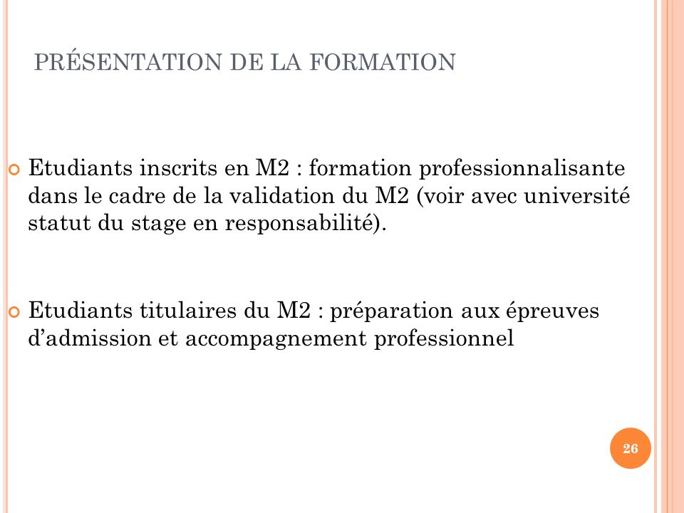 26 PRÉSENTATION DE LA FORMATION Etudiants inscrits en M2 : formation professionnalisante dans le cadre de la validation du M2 (voir avec université statut du stage en responsabilité).