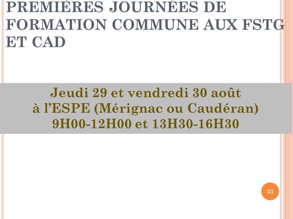 33 PREMIÈRES JOURNÉES DE FORMATION COMMUNE AUX FSTG ET CAD Jeudi 29 et vendredi 30 août à lESPE (Mérignac ou Caudéran) 9H00-12H00 et 13H30-16H30